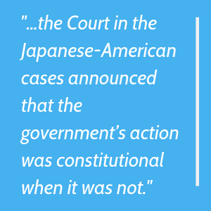 the Court in the Japanese-American cases announced that the government's action was constitutional when it was not.