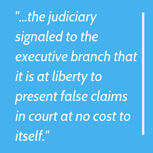 the judiciary signaled to the executive branch that it is at liberty to present false claims in court at no cost to itself