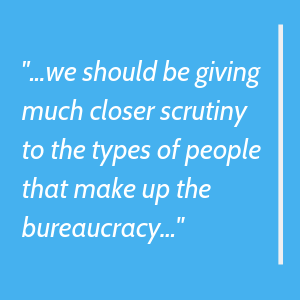 we should be giving much closer scrutiny to the types of people that make up the bureaucracy
